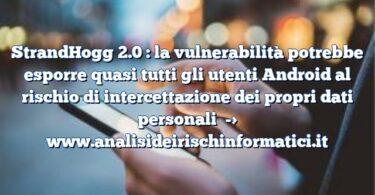 StrandHogg 2.0 : la vulnerabilità potrebbe esporre quasi tutti gli utenti Android al rischio di intercettazione dei propri dati personali