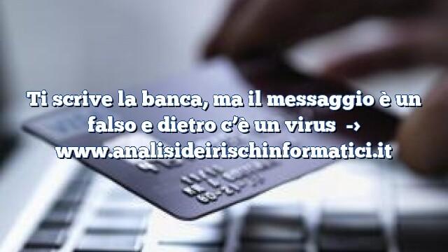 Ti scrive la banca, ma il messaggio è un falso e dietro c'è un virus