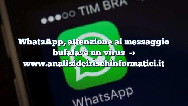 WhatsApp, attenzione al messaggio bufala: è un virus