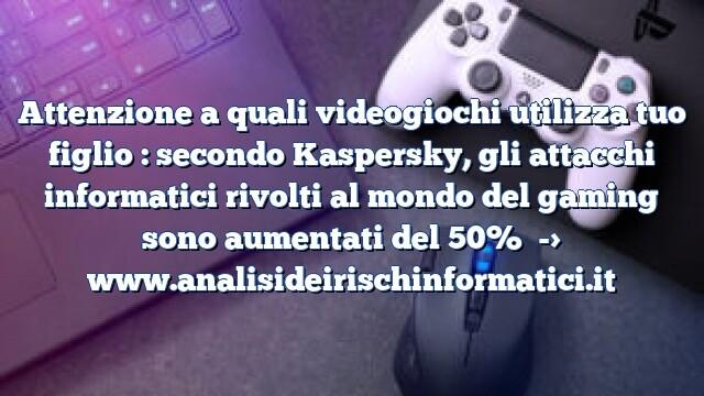 Attenzione a quali videogiochi utilizza tuo figlio : secondo Kaspersky, gli attacchi informatici rivolti al mondo del gaming sono aumentati del 50%