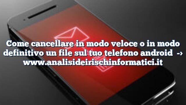 Come cancellare in modo veloce o in modo definitivo un file sul tuo telefono android
