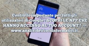 Controllo importante per tutti gli utilizzatori di Google : SCOPRI LE APP CHE HANNO ACCESSO AL TUO ACCOUNT !