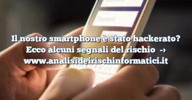 Il nostro smartphone è stato hackerato? Ecco alcuni segnali del rischio