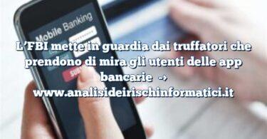 L'FBI mette in guardia dai truffatori che prendono di mira gli utenti delle app bancarie