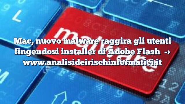 Mac, nuovo malware raggira gli utenti fingendosi installer di Adobe Flash