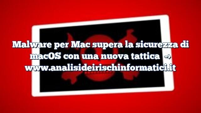 Malware per Mac supera la sicurezza di macOS con una nuova tattica