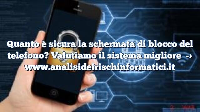 Quanto è sicura la schermata di blocco del telefono? Valutiamo il sistema migliore