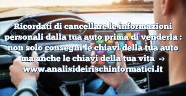 Ricordati di cancellare le informazioni personali dalla tua auto prima di venderla : non solo consegni le chiavi della tua auto ma anche le chiavi della tua vita