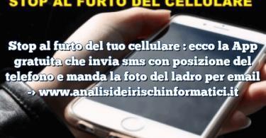 Stop al furto del tuo cellulare : ecco la App gratuita che invia sms con posizione del telefono e manda la foto del ladro per email