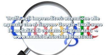 Truffe agli imprenditori: attenzione alle agenzie che si fingono Google. Quali sono le modalità di contatto dei truffatori