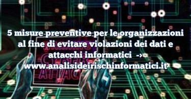 5 misure preventive per le organizzazioni al fine di evitare violazioni dei dati e attacchi informatici