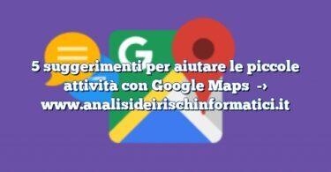 5 suggerimenti per aiutare le piccole attività con Google Maps