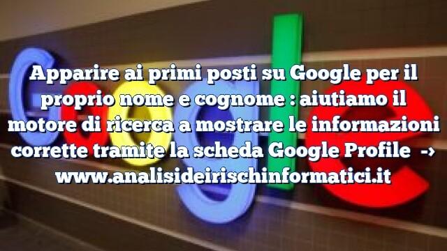 Apparire ai primi posti su Google per il proprio nome e cognome : aiutiamo il motore di ricerca a mostrare le informazioni corrette tramite la scheda Google Profile