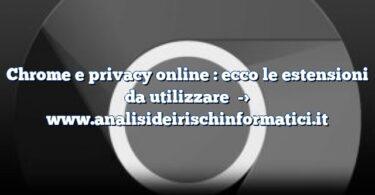 Chrome e privacy online : ecco le estensioni da utilizzare