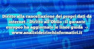 Diritto alla cancellazione dei propri dati da internet – Diritto all'Oblio : il garante europeo ha aggiornato le linee guida