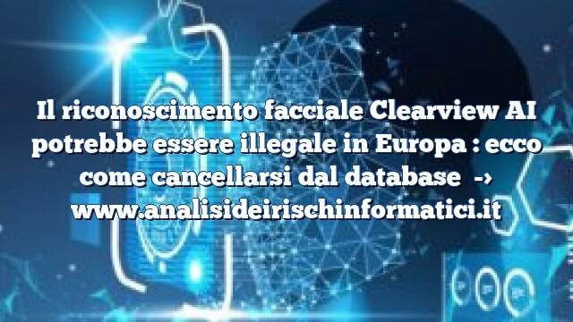 Il riconoscimento facciale Clearview AI potrebbe essere illegale in Europa : ecco come cancellarsi dal database