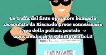 La truffa del finto operatore bancario raccontata da Riccardo Croce commissario capo della polizia postale