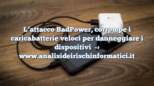 L'attacco BadPower, corrompe i caricabatterie veloci per danneggiare i dispositivi