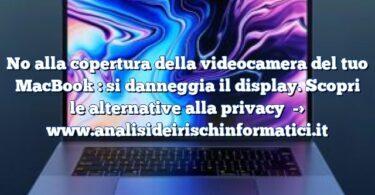 No alla copertura della videocamera del tuo MacBook : si danneggia il display. Scopri le alternative alla privacy