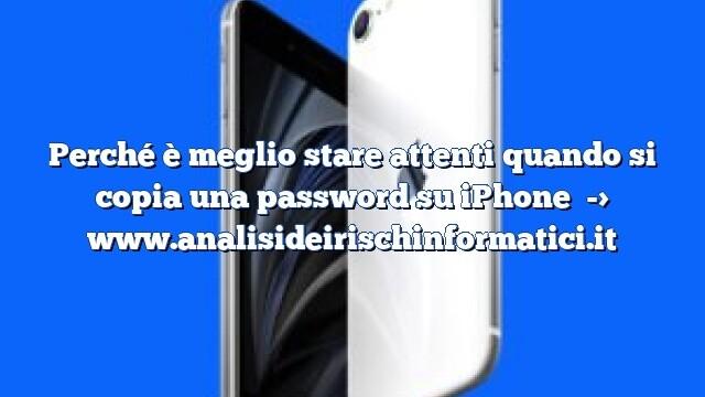 Perché è meglio stare attenti quando si copia una password su iPhone