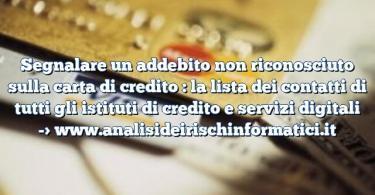 Segnalare un addebito non riconosciuto sulla carta di credito : la lista dei contatti di tutti gli istituti di credito e servizi digitali