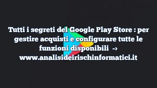 Tutti i segreti del Google Play Store : per gestire acquisti e configurare tutte le funzioni disponibili