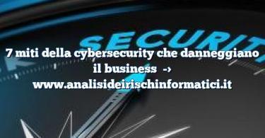 7 miti della cybersecurity che danneggiano il business