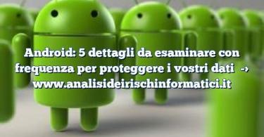 Android: 5 dettagli da esaminare con frequenza per proteggere i vostri dati