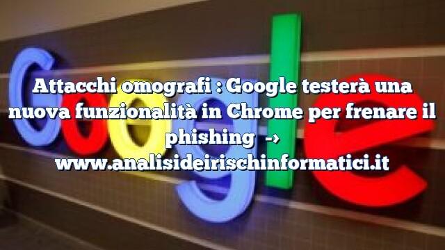 Attacchi omografi : Google testerà una nuova funzionalità in Chrome per frenare il phishing