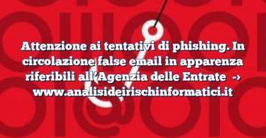 Attenzione ai tentativi di phishing. In circolazione false email in apparenza riferibili all'Agenzia delle Entrate