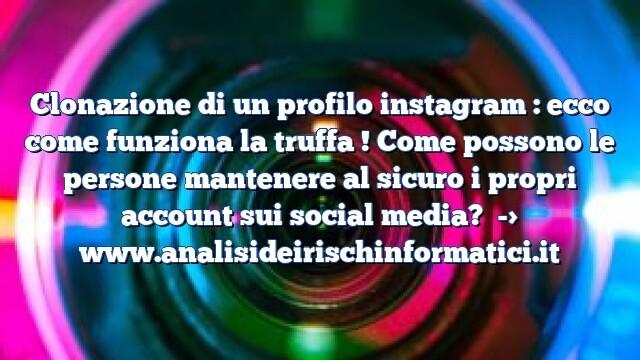 Clonazione di un profilo instagram : ecco come funziona la truffa ! Come possono le persone mantenere al sicuro i propri account sui social media?