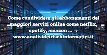 Come condividere gli abbonamenti dei maggiori servizi online come netflix, spotify, amazon …