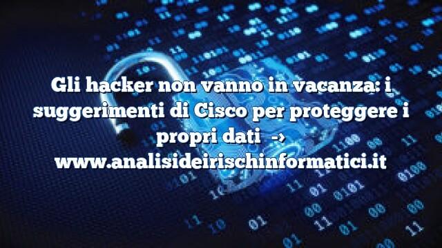 Gli hacker non vanno in vacanza: i suggerimenti di Cisco per proteggere i propri dati