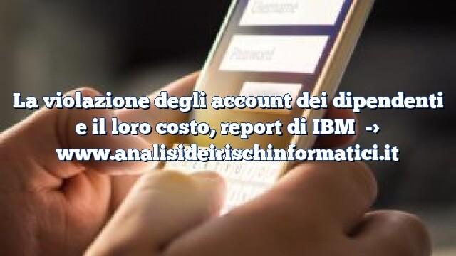 La violazione degli account dei dipendenti e il loro costo, report di IBM