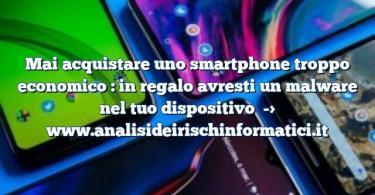 Mai acquistare uno smartphone troppo economico : in regalo avresti un malware nel tuo dispositivo