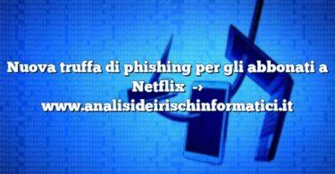 Nuova truffa di phishing per gli abbonati a Netflix