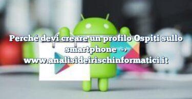 Perché devi creare un profilo Ospiti sullo smartphone