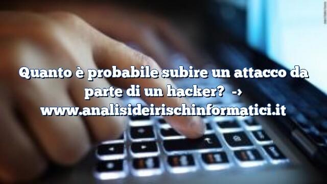 Quanto è probabile subire un attacco da parte di un hacker?