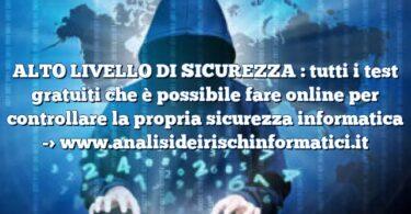 ALTO LIVELLO DI SICUREZZA : tutti i test gratuiti che è possibile fare online per controllare la propria sicurezza informatica