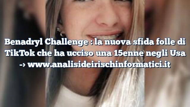 Benadryl Challenge : la nuova sfida folle di TikTok che ha ucciso una 15enne negli Usa