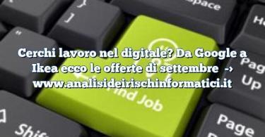 Cerchi lavoro nel digitale? Da Google a Ikea ecco le offerte di settembre