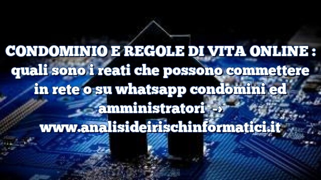 CONDOMINIO E REGOLE DI VITA ONLINE : quali sono i reati che possono commettere in rete o su whatsapp condomini ed amministratori