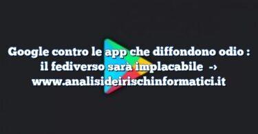 Google contro le app che diffondono odio : il fediverso sarà implacabile