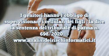 I genitori hanno l'obbligo di supervisionare i cellulari dei figli : la dice la sentenza del tribunale di parma n. 698/2020