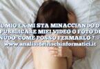 IL MIO EX MI STA MINACCIANDO DI PUBBLICARE MIEI VIDEO O FOTO DI NUDO: COME POSSO FERMARLO ?