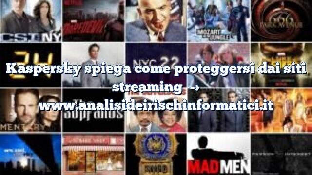 Kaspersky spiega come proteggersi dai siti streaming