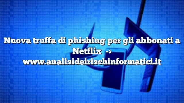 Nuova truffa di phishing per gli abbonati a Netflix con richiesta di informazioni di pagamento