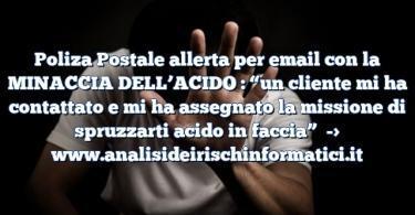 """Poliza Postale allerta per email con la MINACCIA DELL'ACIDO : """"un cliente mi ha contattato e mi ha assegnato la missione di spruzzarti acido in faccia"""""""