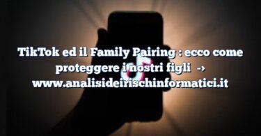 TikTok ed il Family Pairing : ecco come proteggere i nostri figli