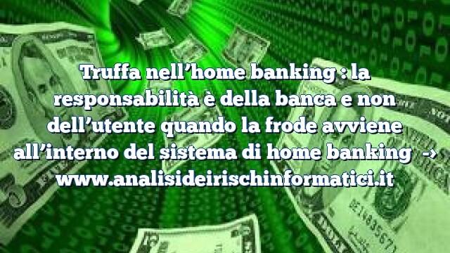 Truffa nell'home banking : la responsabilità è della banca e non dell'utente quando la frode avviene all'interno del sistema di home banking